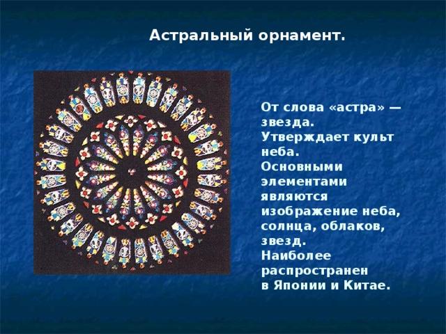Астральный орнамент.  От слова «астра» — звезда. Утверждает культ неба. Основными элементами являются изображение неба, солнца, облаков, звезд. Наиболее распространен в Японии и Китае.