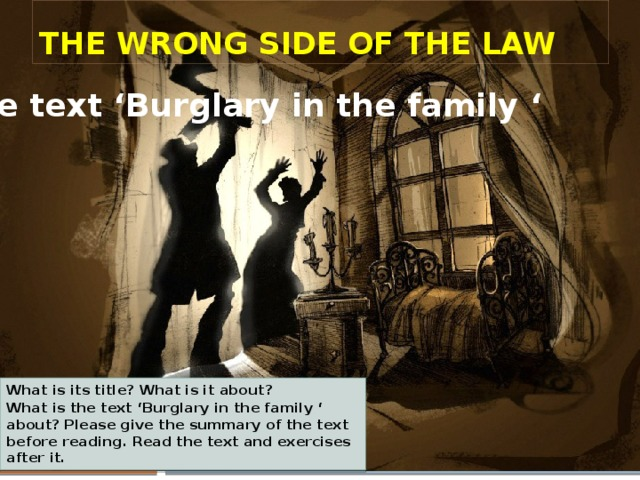 The wrong side of the law the text 'Burglary in the family ' What is its title? What is it about? What is the text 'Burglary in the family ' about? Please give the summary of the text before reading. Read the text and exercises after it.