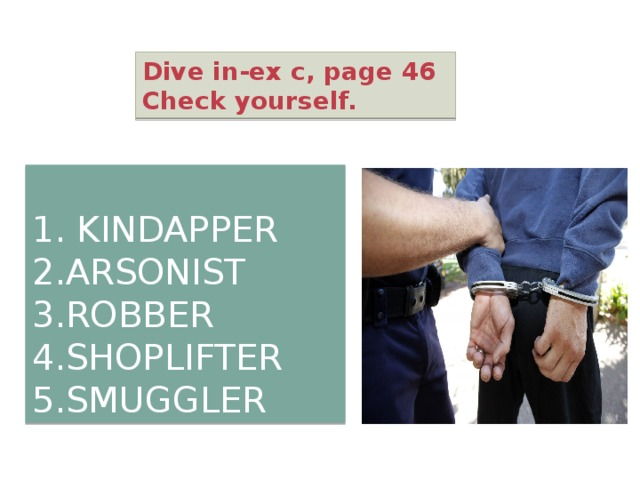 Dive in-ex c, page 46 Check yourself. 1. KINDAPPER 2.ARSONIST 3.ROBBER 4.SHOPLIFTER 5.SMUGGLER