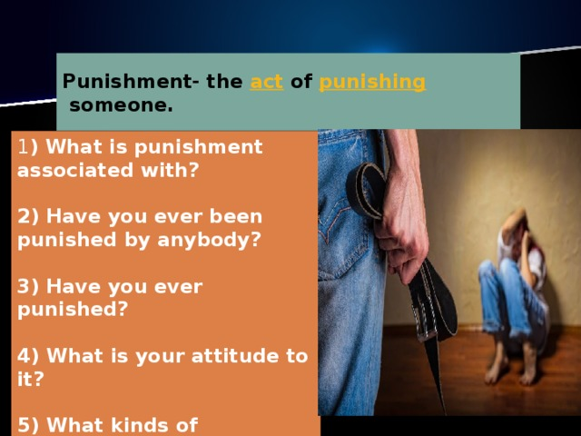 Рunishment-  the act of punishing someone. 1 ) What is punishment associated with?   2) Have you ever been punished by anybody?   3) Have you ever punished?   4) What is your attitude to it?   5) What kinds of punishment do you know?