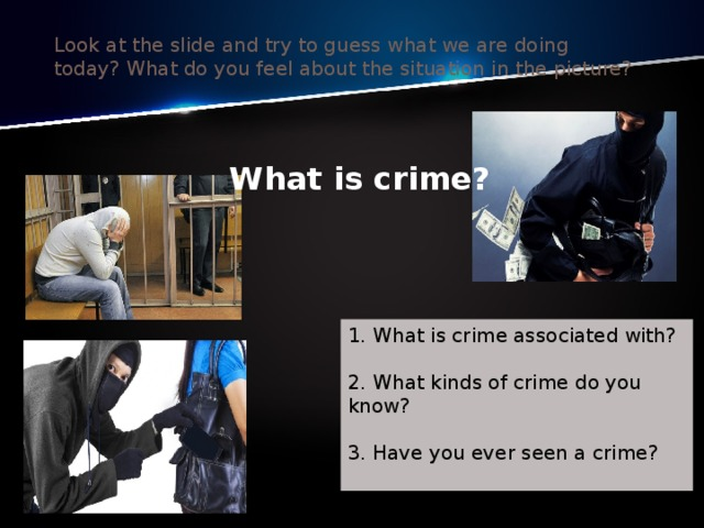 Look at the slide and try to guess what we are doing today?What do you feel about the situation in the picture? What is crime? 1. What is crime associated with?   2. What kinds of crime do you know?   3. Have you ever seen a crime?   witness [ˈwɪtnɪs] -свидетель, очевидец- свидетельница