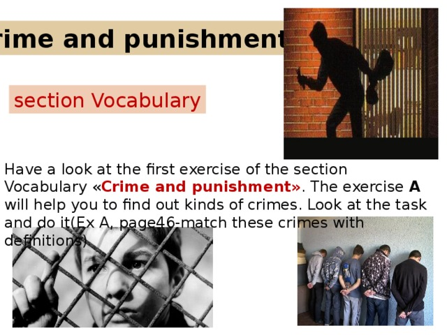 Crime and punishment. section Vocabulary Have a look at the first exercise of the section Vocabulary « Crime and punishment» . The exercise A will help you to find out kinds of crimes. Look at the task and do it(Ex A, page46-match these crimes with definitions)