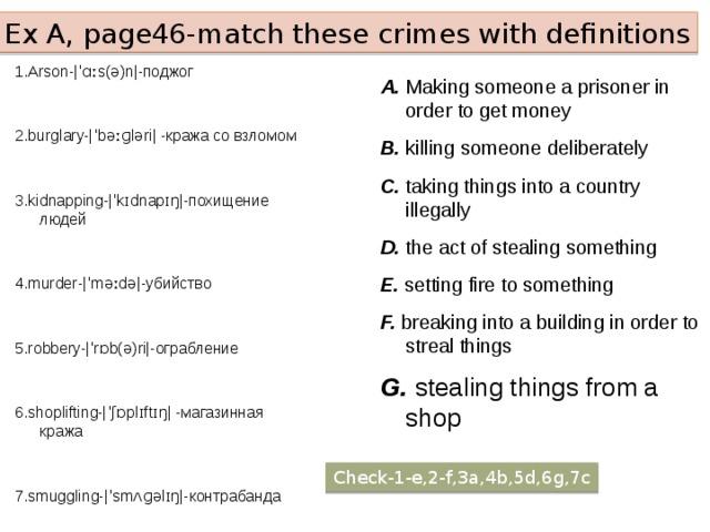 Ex A, page46-match these crimes with definitions 1.Arson-|ˈɑːs(ə)n|-поджог 2.burglary-|ˈbəːɡləri| -кража со взломом 3.kidnapping-|ˈkɪdnapɪŋ|-похищение людей 4.murder-|ˈməːdə|-убийствo 5.robbery-|ˈrɒb(ə)ri|-ограбление 6.shoplifting-|ˈʃɒplɪftɪŋ| -магазинная кража 7.smuggling-|ˈsmʌɡəlɪŋ|-контрабанда A. Making someone a prisoner in order to get money B. killing someone deliberately C. taking things into a country illegally D. the act of stealing something E. setting fire to something F. breaking into a building in order to streal things G. stealing things from a shop Check-1-e,2-f,3a,4b,5d,6g,7c