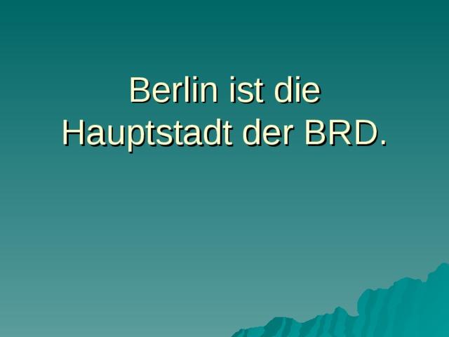 Berlin ist die Hauptstadt der BRD.