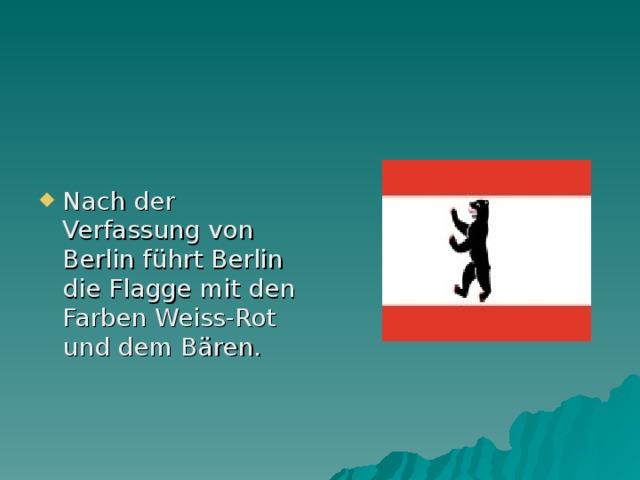 Nach der Verfassung von Berlin f ührt Berlin die Flagge mit den Farben Weiss-Rot und dem Bären.