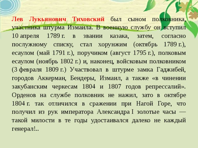 Лев Лукьянович Тиховский был сыном полковника, участника штурма Измаила. В военную службу он вступил 10апреля 1789г. в звании казака, затем, согласно послужному списку, стал хорунжим (октябрь 1789г.), есаулом (май 1791г.), поручиком (август 1795г.), полковым есаулом (ноябрь 1802г.) и, наконец, войсковым полковником (3февраля 1809г.) Участвовал в штурме замка Гаджибей, городов Аккерман, Бендеры, Измаил, а также «в чинении закубанским черкесам 1804 и 1807 годов репрессалий». Орденов на службе полковник не нажил, зато в октябре 1804г. так отличился в сражении при Нагой Горе, что получил из рук императора АлександраI золотые часы — такой милости в те годы удостаивался далеко не каждый генерал!..