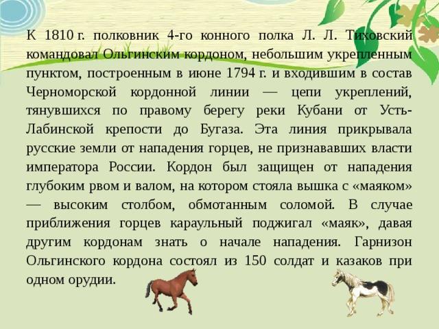 К 1810г. полковник 4-го конного полка Л. Л. Тиховский командовал Ольгинским кордоном, небольшим укрепленным пунктом, построенным в июне 1794г. и входившим в состав Черноморской кордонной линии — цепи укреплений, тянувшихся по правому берегу реки Кубани от Усть-Лабинской крепости до Бугаза. Эта линия прикрывала русские земли от нападения горцев, не признававших власти императора России. Кордон был защищен от нападения глубоким рвом и валом, на котором стояла вышка с «маяком» — высоким столбом, обмотанным соломой. В случае приближения горцев караульный поджигал «маяк», давая другим кордонам знать о начале нападения. Гарнизон Ольгинского кордона состоял из 150 солдат и казаков при одном орудии.