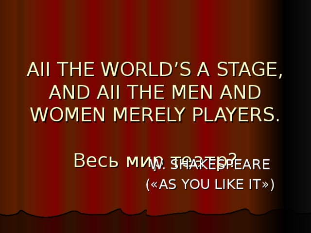 AII THE WORLD'S A STAGE,  AND AII THE MEN AND WOMEN MERELY PLAYERS.   Весь мир театр? W. SHAKESPEARE ( « AS YOU LIKE IT » )