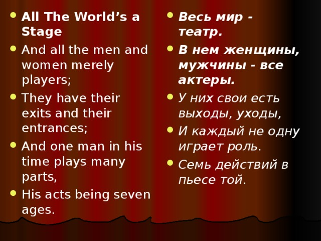 All The World's a Stage And all the men and women merely players; They have their exits and their entrances; And one man in his time plays many parts, His acts being seven ages.  Весь мир - театр. В нем женщины, мужчины - все актеры. У них свои есть выходы, уходы, И каждый не одну играет роль. Семь действий в пьесе той.