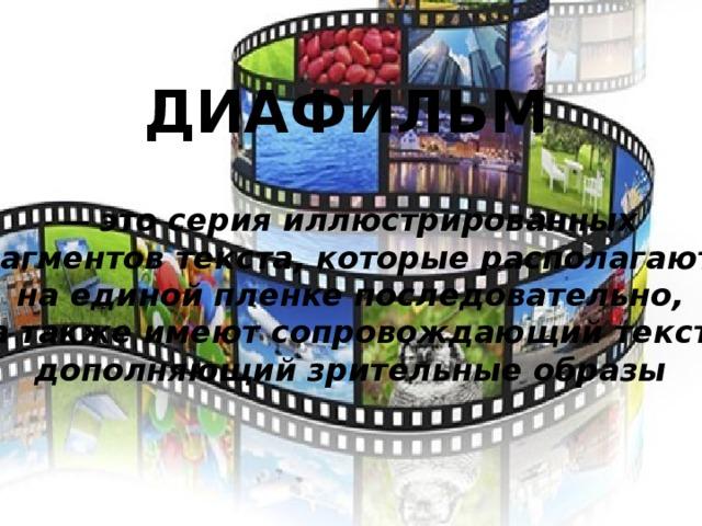 ДИАФИЛЬМ  — это серия иллюстрированных  фрагментов текста, которые располагаются  на единой пленке последовательно,  а также имеют сопровождающий текст,  дополняющий зрительные образы