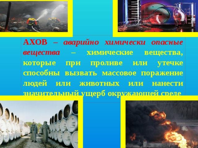 АХОВ – аварийно химически опасные вещества –  химические вещества, которые при проливе или утечке способны вызвать массовое поражение людей или животных или нанести значительный ущерб окружающей среде