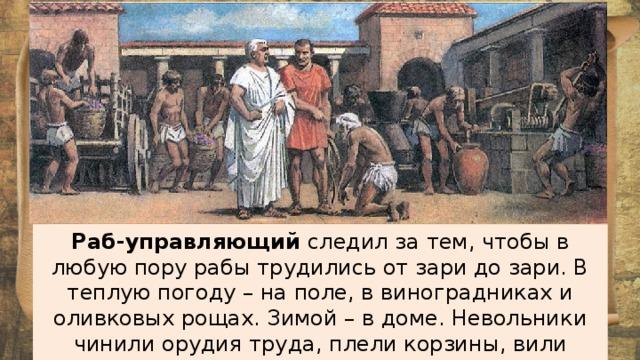 Раб-управляющий следил за тем, чтобы в любую пору рабы трудились от зари до зари. В теплую погоду – на поле, в виноградниках и оливковых рощах. Зимой – в доме. Невольники чинили орудия труда, плели корзины, вили веревки.