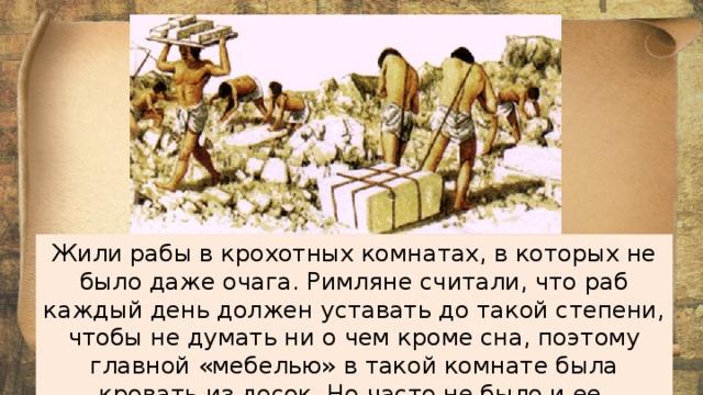 Жили рабы в крохотных комнатах, в которых не было даже очага. Римляне считали, что раб каждый день должен уставать до такой степени, чтобы не думать ни о чем кроме сна, поэтому главной «мебелью» в такой комнате была кровать из досок. Но часто не было и ее.