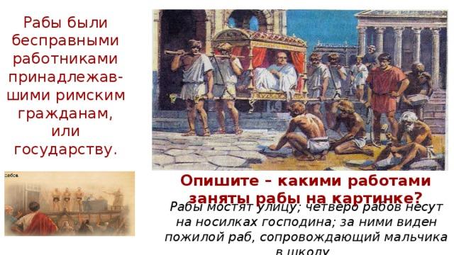 Рабы были бесправными работниками принадлежав- шими римским гражданам, или государству. Опишите – какими работами заняты рабы на картинке? Рабы мостят улицу; четверо рабов несут на носилках господина; за ними виден пожилой раб, сопровождающий мальчика в школу.