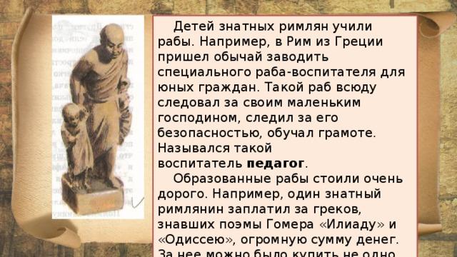 Детей знатных римлян учили рабы. Например, в Рим из Греции пришел обычай заводить специального раба-воспитателя для юных граждан. Такой раб всюду следовал за своим маленьким господином, следил за его безопасностью, обучал грамоте. Назывался такой воспитатель педагог .  Образованные рабы стоили очень дорого. Например, один знатный римлянин заплатил за греков, знавших поэмы Гомера «Илиаду» и «Одиссею», огромную сумму денег. За нее можно было купить не одно имение. Но сделано это было только ради того, чтобы хвастаться перед другими богачами.