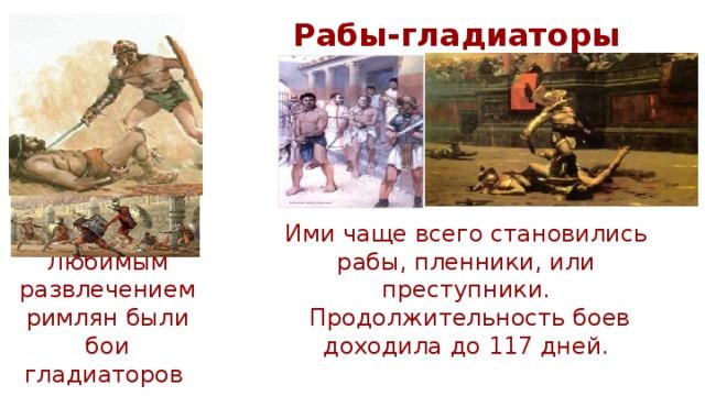 Рабы-гладиаторы Ими чаще всего становились рабы, пленники, или преступники.  Продолжительность боев доходила до 117 дней. Любимым развлечением римлян были бои гладиаторов