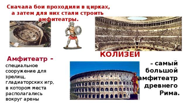 Сначала бои проходили в цирках, а затем для них стали строить амфитеатры. КОЛИЗЕЙ – самый большой амфитеатр древнего Рима.  Амфитеатр - специальное сооружение для зрелищ, гладиаторских игр, в котором места располагались вокруг арены