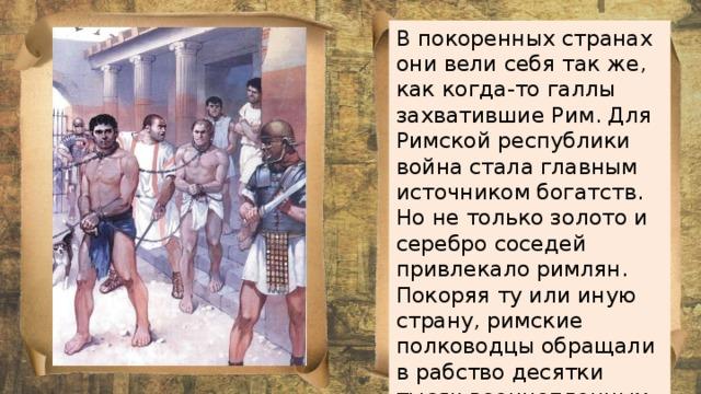 В покоренных странах они вели себя так же, как когда-то галлы захватившие Рим. Для Римской республики война стала главным источником богатств. Но не только золото и серебро соседей привлекало римлян. Покоряя ту или иную страну, римские полководцы обращали в рабство десятки тысяч военнопленных и мирных жителей.