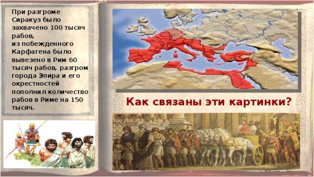 При разгроме Сиракуз было захвачено 100 тысяч рабов, из побежденного Карфагена было вывезено в Рим 60 тысяч рабов, разгром города Эпира и его окрестностей пополнил количество рабов в Риме на 150 тысяч. Как связаны эти картинки?