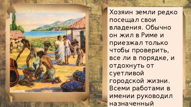 Хозяин земли редко посещал свои владения. Обычно он жил в Риме и приезжал только чтобы проверить, все ли в порядке, и отдохнуть от суетливой городской жизни. Всеми работами в имении руководил назначенный господином раб-управляющий .