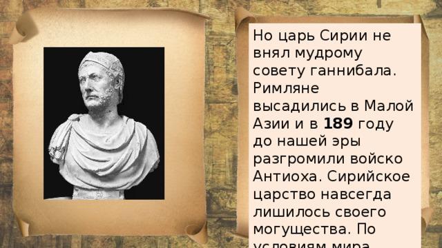 Но царь Сирии не внял мудрому совету ганнибала. Римляне высадились в Малой Азии и в 189 году до нашей эры разгромили войско Антиоха. Сирийское царство навсегда лишилось своего могущества. По условиям мира сирийцы покидали Европу.
