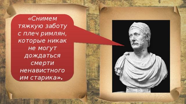 «Снимем тяжкую заботу с плеч римлян, которые никак не могут дождаться смерти ненавистного им старика ».