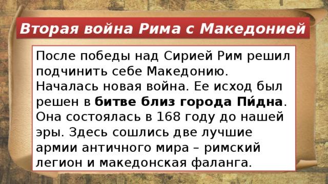 Вторая война Рима с Македонией После победы над Сирией Рим решил подчинить себе Македонию. Началась новая война. Ее исход был решен в битве близ города  Пи́дна . Она состоялась в 168 году до нашей эры. Здесь сошлись две лучшие армии античного мира – римский легион и македонская фаланга.
