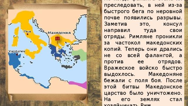 Но когда фаланга стала их преследовать, в ней из-за быстрого бега по неровной почве появились разрывы. Заметив это, консул направил туда свои отряды. Римляне проникли за частокол македонских копий. Теперь они дрались не со всей фалангой, а против ее отрядов. Вражеское войско быстро выдохлось. Македоняне бежали с поля боя. После этой битвы Македонское царство было уничтожено. На его землях стал хозяйничать Рим.
