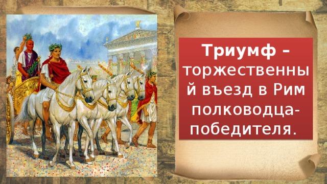 Триумф – торжественный въезд в Рим полководца-победителя.