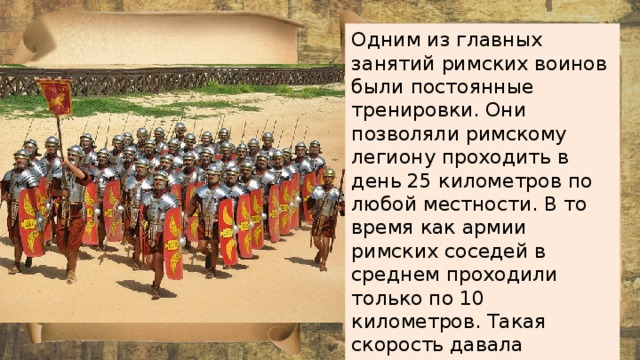 Одним из главных занятий римских воинов были постоянные тренировки. Они позволяли римскому легиону проходить в день 25 километров по любой местности. В то время как армии римских соседей в среднем проходили только по 10 километров. Такая скорость давала римлянам важное преимущество: они всегда опережали противника.