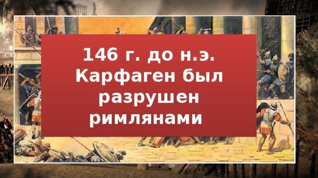 146 г. до н.э. Карфаген был разрушен римлянами