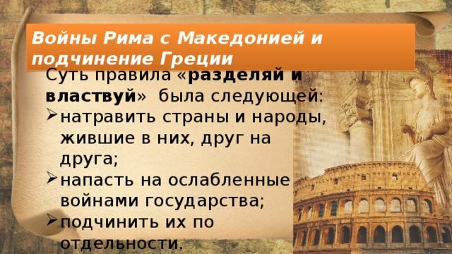 Войны Рима с Македонией и подчинение Греции Суть правила « разделяй и властвуй » была следующей: натравить страны и народы, жившие в них, друг на друга; напасть на ослабленные войнами государства; подчинить их по отдельности.