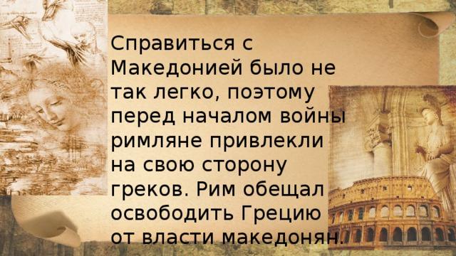 Справиться с Македонией было не так легко, поэтому перед началом войны римляне привлекли на свою сторону греков. Рим обещал освободить Грецию от власти македонян.