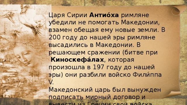 Царя Сирии Антио́ха римляне убедили не помогать Македонии, взамен обещая ему новые земли. В 200 году до нашей эры римляне высадились в Македонии. В решающем сражении (битве при  Киноскефа́лах , которая произошла в 197 году до нашей эры) они разбили войско Фили́ппа V. Македонский царь был вынужден подписать мирный договор и вывести из Греции свои войска.