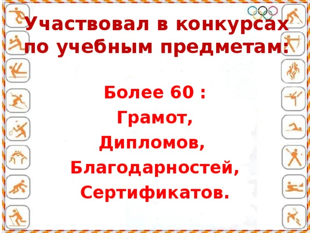 Участвовал в конкурсах по учебным предметам:  Более 60 : Грамот, Дипломов, Благодарностей, Сертификатов.