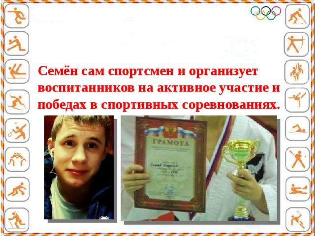 Семён сам спортсмен и организует воспитанников на активное участие и победах в спортивных соревнованиях.