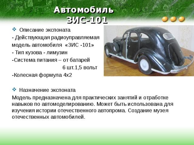 Автомобиль  ЗИС-101 Описание экспоната - Действующая радиоуправляемая модель автомобиля «ЗИС -101» - Тип кузова - лимузин -Система питания – от батарей  6 шт.1,5 вольт -Колесная формула 4х2 Назначение экспоната Модель предназначена для практических занятий и отработке навыков по автомоделированию. Может быть использована для изучения истории отечественного автопрома. Создание музея отечественных автомобилей.