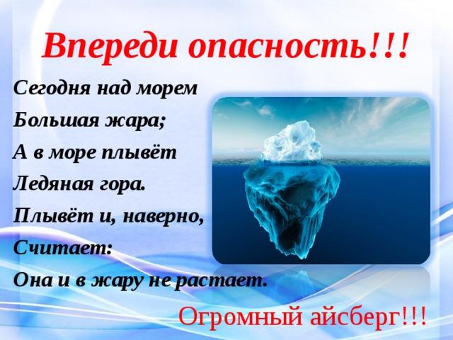 Впереди опасность!!! Сегодня над морем Большая жара; А в море плывёт Ледяная гора. Плывёт и, наверно, Считает: Она и в жару не растает.  Огромный айсберг!!!