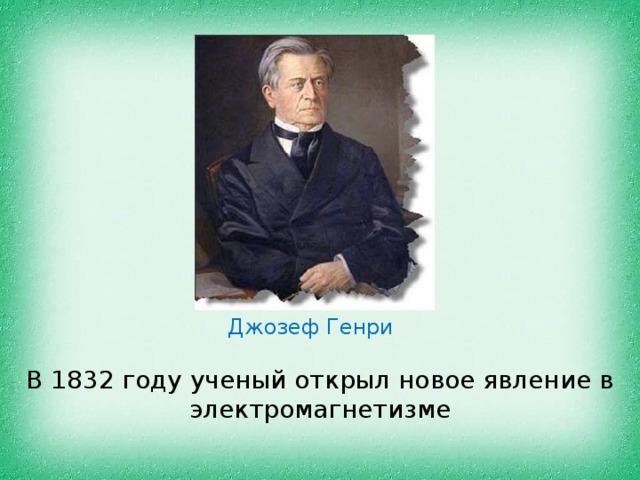 Джозеф Генри В 1832 году ученый открыл новое явление в электромагнетизме