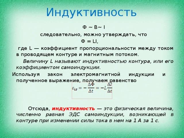 Индуктивность  Ф ~ В~ I  следовательно, можно утверждать, что Ф = LI,   где L — коэффициент пропорциональности между током в проводящем контуре и магнитным потоком.  Величину L называют индуктивностью контура, или его коэффициентом самоиндукции. Используя закон электромагнитной индукции и полученное выражение, получаем равенство  Отсюда, индуктивность — это физическая величина, численно равная ЭДС самоиндукции, возникающей в контуре при изменении силы тока в нем на 1 А за 1 с.