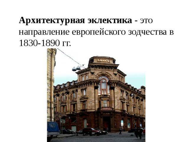 Архитектурная эклектика - это направление европейского зодчества в 1830-1890 гг.