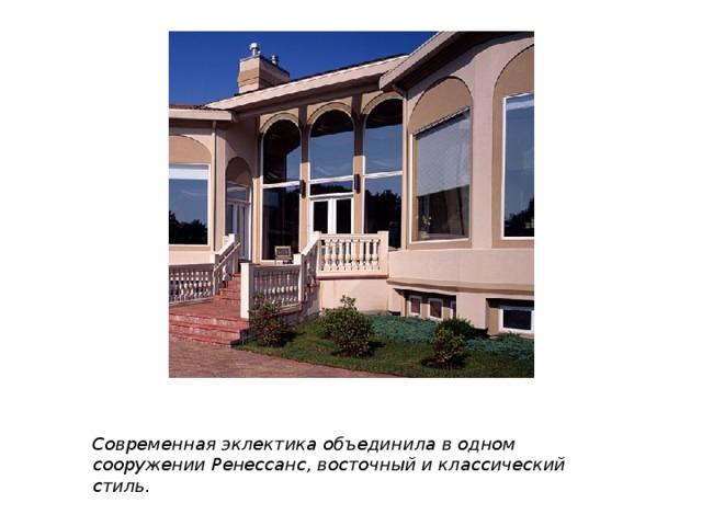 Современная эклектика объединила в одном сооружении Ренессанс, восточный и классический стиль.
