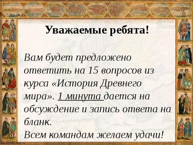 Уважаемые ребята!   Вам будет предложено ответить на 15 вопросов из курса «История Древнего мира». 1 минута дается на обсуждение и запись ответа на бланк.  Всем командам желаем удачи!