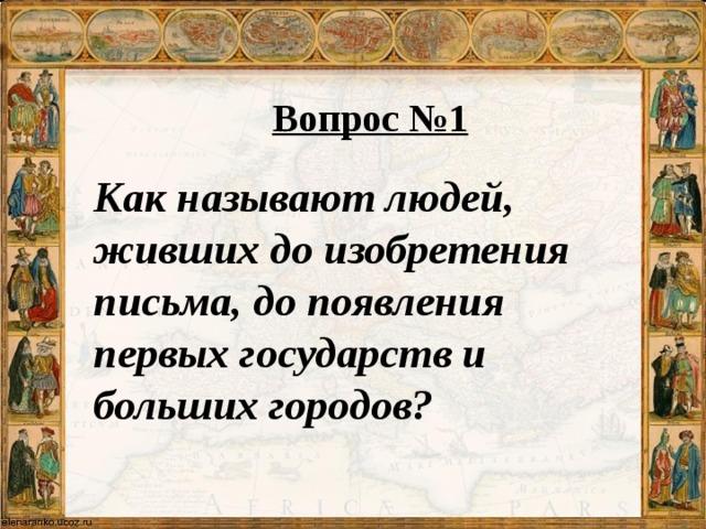 Вопрос №1 Как называют людей, живших до изобретения письма, до появления первых государств и больших городов?