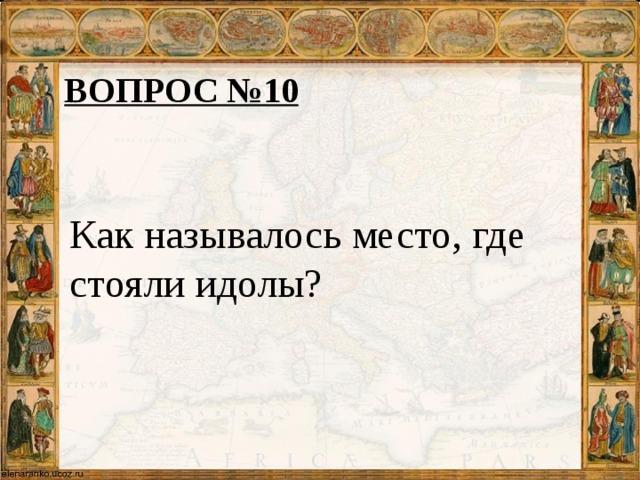 ВОПРОС №10 Как называлось место, где стояли идолы?