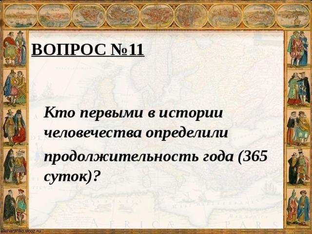 ВОПРОС №11 Кто первыми в истории человечества определили продолжительность года (365 суток)?