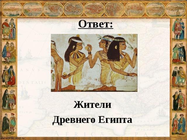 Ответ:     Жители Древнего Египта