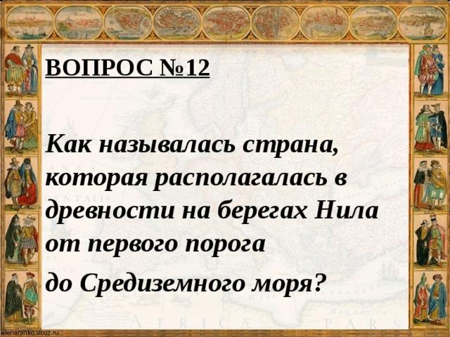 ВОПРОС №12 Как называлась страна, которая располагалась в древности на берегах Нила от первого порога до Средиземного моря?