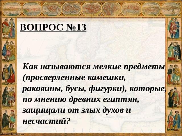 ВОПРОС №13 Как называются мелкие предметы (просверленные камешки, раковины, бусы, фигурки), которые, по мнению древних египтян, защищали от злых духов и несчастий?