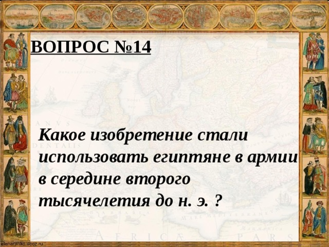 ВОПРОС №14 Какое изобретение стали использовать египтяне в армии в середине второго тысячелетия до н. э. ?